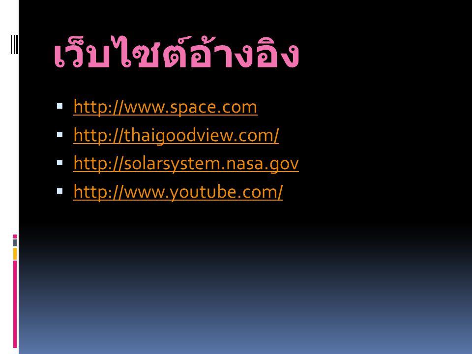 เว็บไซต์อ้างอิง  http://www.space.com http://www.space.com  http://thaigoodview.com/ http://thaigoodview.com/  http://solarsystem.nasa.gov http://s