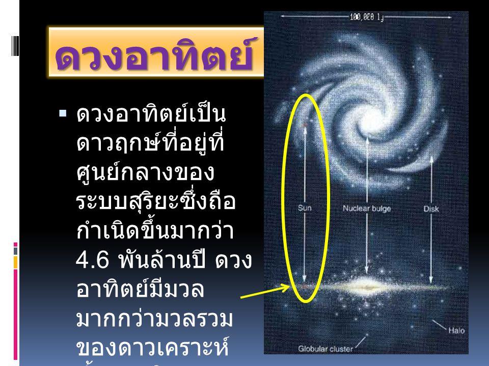 ดวงอาทิตย์  ดวงอาทิตย์เป็น ดาวฤกษ์ที่อยู่ที่ ศูนย์กลางของ ระบบสุริยะซึ่งถือ กำเนิดขึ้นมากว่า 4.6 พันล้านปี ดวง อาทิตย์มีมวล มากกว่ามวลรวม ของดาวเคราะ