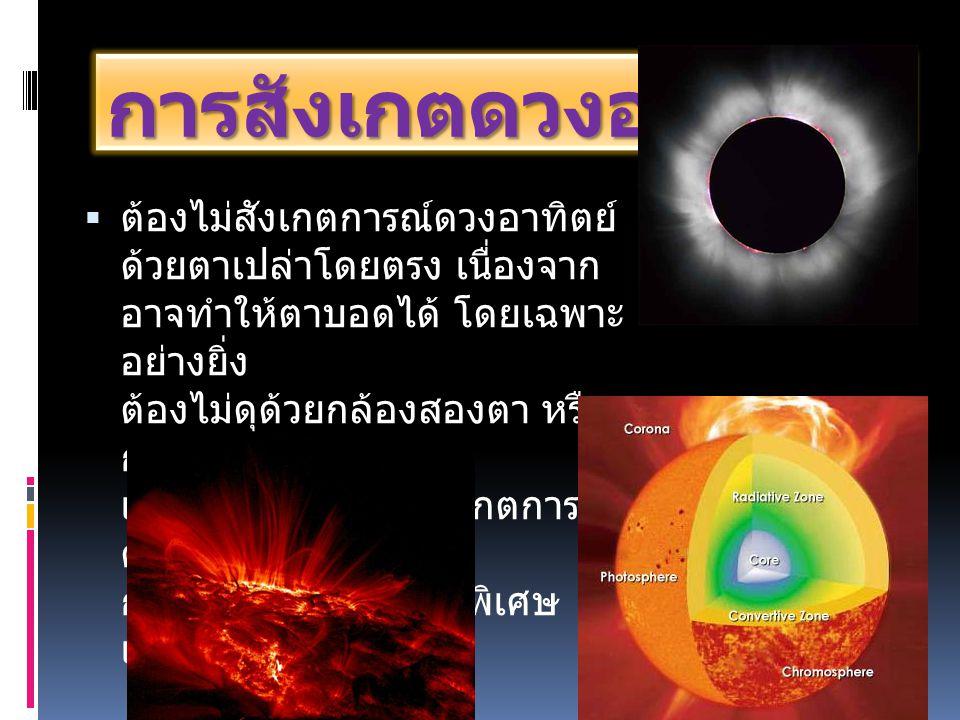 การสังเกตดวงอาทิตย์  ต้องไม่สังเกตการณ์ดวงอาทิตย์ ด้วยตาเปล่าโดยตรง เนื่องจาก อาจทำให้ตาบอดได้ โดยเฉพาะ อย่างยิ่ง ต้องไม่ดุด้วยกล้องสองตา หรือ กล้องโ