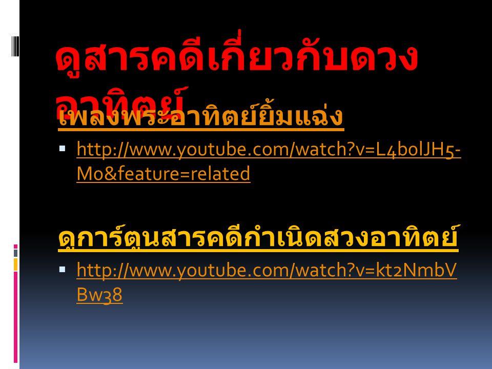 ดูสารคดีเกี่ยวกับดวง อาทิตย์ เพลงพระอาทิตย์ยิ้มแฉ่ง  http://www.youtube.com/watch?v=L4b0lJH5- M0&feature=related http://www.youtube.com/watch?v=L4b0l