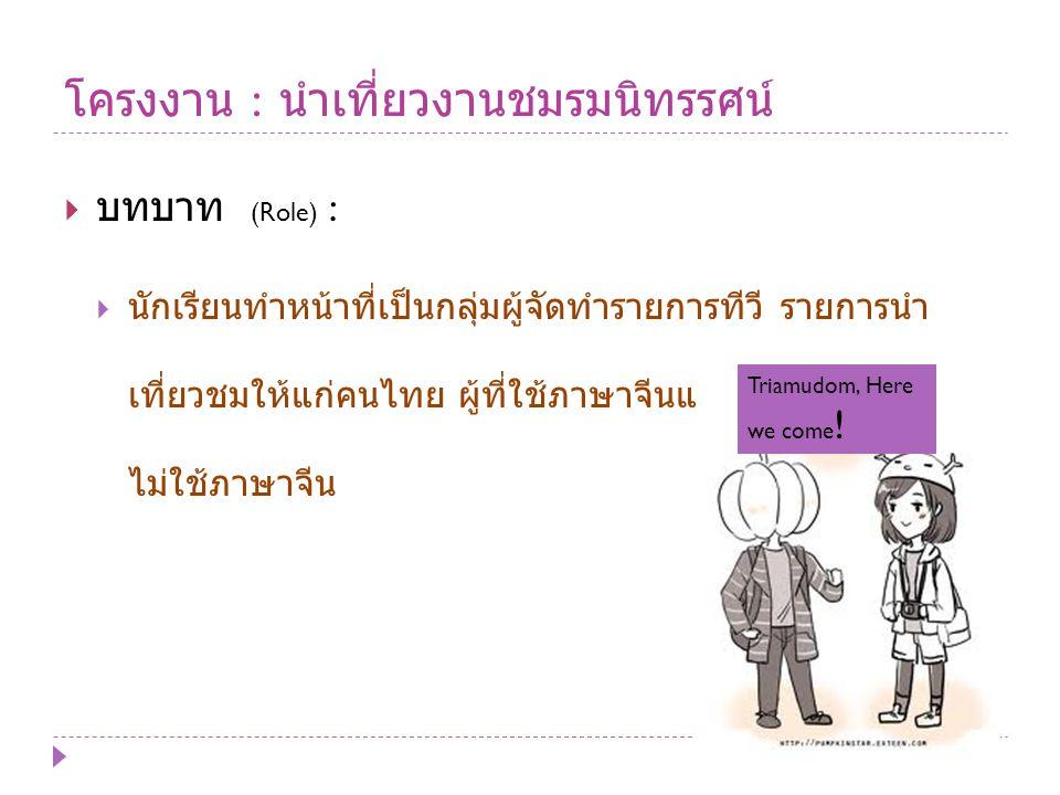 โครงงาน : นำเที่ยวงานชมรมนิทรรศน์  บทบาท (Role) :  นักเรียนทำหน้าที่เป็นกลุ่มผู้จัดทำรายการทีวี รายการนำ เที่ยวชมให้แก่คนไทย ผู้ที่ใช้ภาษาจีนและชาวต่างประเทศที่ ไม่ใช้ภาษาจีน Triamudom, Here we come !