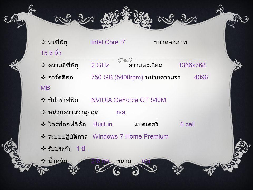  รุ่นซีพียู Intel Core i7 ขนาดจอภาพ 15.6 นิ้ว  ความถี่ซีพียู 2 GHz ความละเอียด 1366x768  ฮาร์ดดิสก์ 750 GB (5400rpm) หน่วยความจำ 4096 MB  ชิปกราฟฟิค NVIDIA GeForce GT 540M  หน่วยความจำสูงสุด n/a  ไดร์ฟออฟติคัล Built-in แบตเตอรี่ 6 cell  ระบบปฏิบัติการ Windows 7 Home Premium  รับประกัน 1 ปี  น้ำหนัก 2.6 กก.