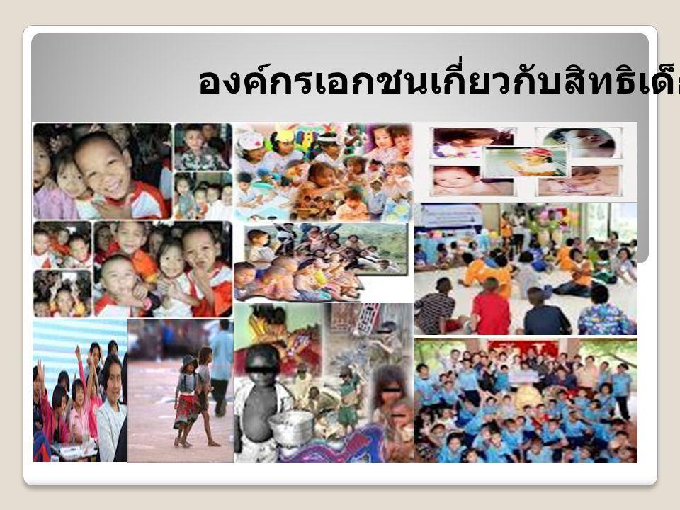 มูลนิธิรักษ์เด็ก (The Life Skills Development Foundation) - มูลนิธิอาสาพัฒนาเด็ก (The Volunteer for Children Development Foundation) - มูลนิธิศูนย์พิทักษ์สิทธิเด็ก (The Center for the Protection of Children s Rights Foundation - CPCR) – - มูลนิธิคุ้มครองเด็ก (Child Protection Foundation) - มูลนิธิสงเคราะห์เด็กของสภากาชาดไทย - สถาบันเด็ก มูลนิธิเด็ก