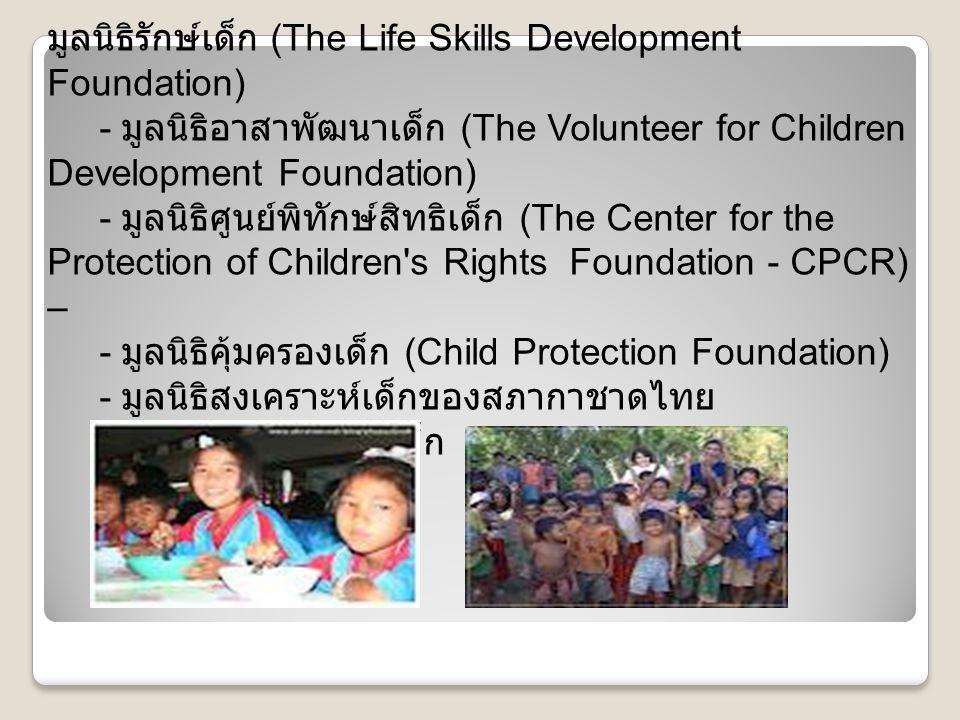 - มูลนิธิปวีณา หงสกุล เพื่อเด็กและสตรี (Pavena Foundation) - มูลนิธิศุภนิมิตแห่งประเทศไทย – - มูลนิธิดวงประทีป - สำนักงานส่งเสริมสวัสดิภาพและพิทักษ์เด็ก เยาวชน ผู้ด้อยโอกาส คนพิการและผู้สูงอายุ ( สท.) - มูลนิธิสงเคราะห์เด็กยากจน ซี.