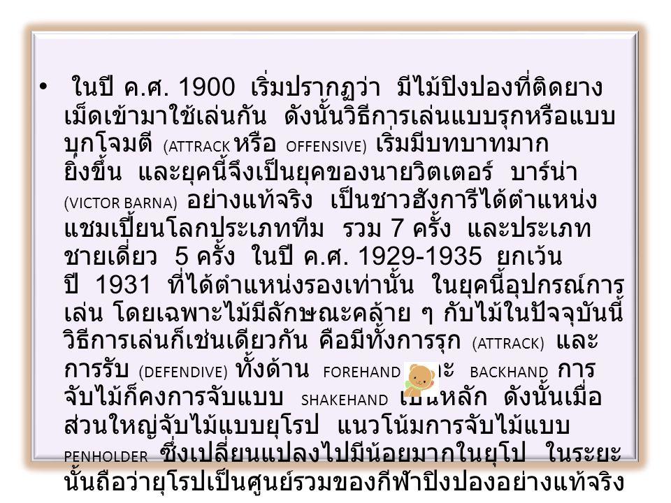 ในปี ค. ศ. 1900 เริ่มปรากฏว่า มีไม้ปิงปองที่ติดยาง เม็ดเข้ามาใช้เล่นกัน ดังนั้นวิธีการเล่นแบบรุกหรือแบบ บุกโจมตี (ATTRACK หรือ OFFENSIVE) เริ่มมีบทบาท