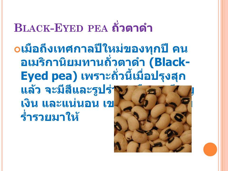 B LACK -E YED PEA ถั่วตาดำ เมือถึงเทศกาลปีใหม่ของทุกปี คน อเมริกานิยมทานถั่วตาดำ (Black- Eyed pea) เพราะถั่วนี้เมื่อปรุงสุก แล้ว จะมีสีและรูปร่างเหมือ