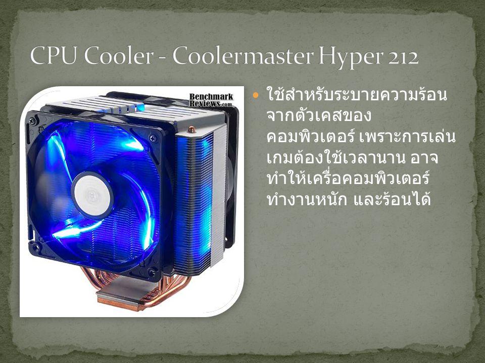 ใช้สำหรับระบายความร้อน จากตัวเคสของ คอมพิวเตอร์ เพราะการเล่น เกมต้องใช้เวลานาน อาจ ทำให้เครื่อคอมพิวเตอร์ ทำงานหนัก และร้อนได้