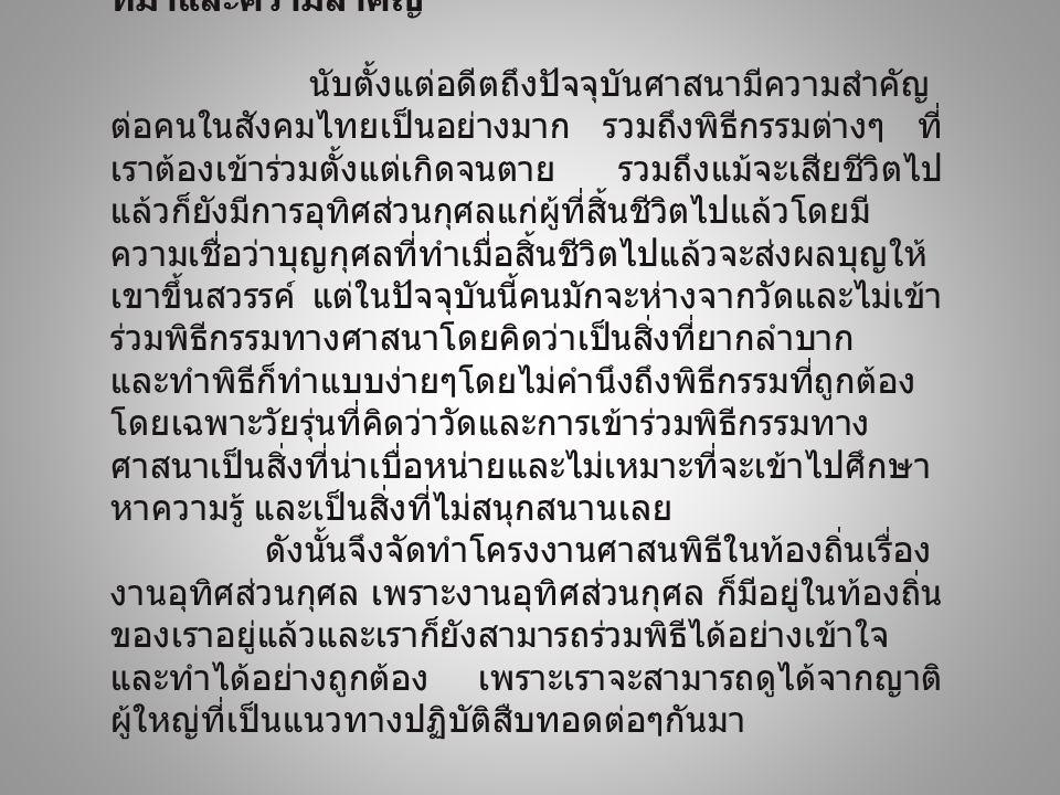 ที่มาและความสำคัญ นับตั้งแต่อดีตถึงปัจจุบันศาสนามีความสำคัญ ต่อคนในสังคมไทยเป็นอย่างมาก รวมถึงพิธีกรรมต่างๆ ที่ เราต้องเข้าร่วมตั้งแต่เกิดจนตาย รวมถึง
