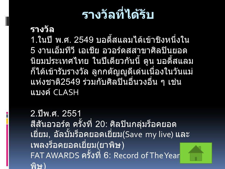 รางวัลที่ได้รับ รางวัล 1. ในปี พ. ศ. 2549 บอดี้สแลมได้เข้าชิงหนึ่งใน 5 งานเอ็มทีวี เอเชีย อวอร์ดสสาขาศิลปินยอด นิยมประเทศไทย ในปีเดียวกันนี้ ตูน บอดี้