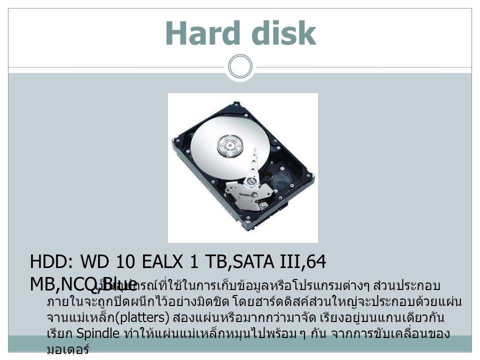 CD-ROM / CD-RW / DVD / DVD-RW ODD: LG 24X SATA เป็นไดรฟ์สำหรับอ่านข้อมูลจากแผ่นซีดีรอม หรือดีวีดีรอม ซึ่งถ้าหากต้องการบันทึกข้อมูลลงบนแผ่นจะต้องใช้ไดรฟ์ที่สามารถ เขียนแผ่นได้คือ CD-RW หรือ DVD-RW โดยความเร็วของ ซีดีรอม จะเรียกเป็น X เช่น 16X, 32X หรือ 52X โดยจะมี Interface เดียวกับ Harddisk