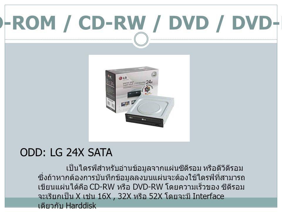 CD-ROM / CD-RW / DVD / DVD-RW ODD: LG 24X SATA เป็นไดรฟ์สำหรับอ่านข้อมูลจากแผ่นซีดีรอม หรือดีวีดีรอม ซึ่งถ้าหากต้องการบันทึกข้อมูลลงบนแผ่นจะต้องใช้ไดร