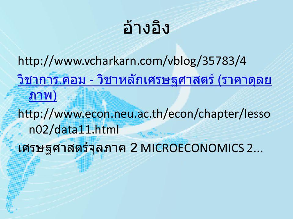อ้างอิง http://www.vcharkarn.com/vblog/35783/4 วิชาการ. คอม - วิชาหลักเศรษฐศาสตร์ ( ราคาดุลย ภาพ ) http://www.econ.neu.ac.th/econ/chapter/lesso n02/da