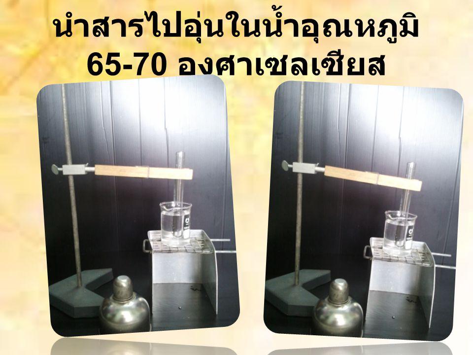 นำสารไปอุ่นในน้ำอุณหภูมิ 65-70 องศาเซลเซียส