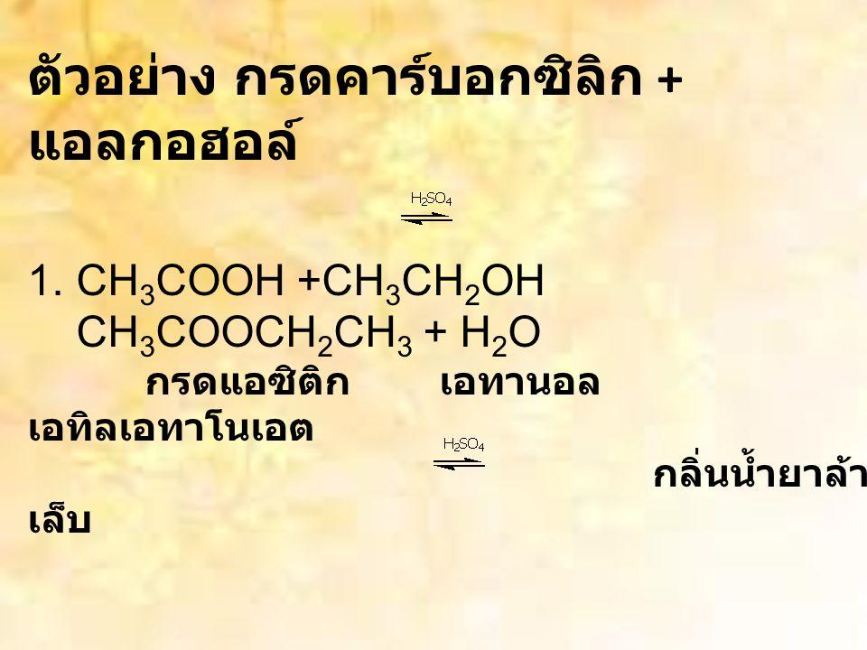 ตัวอย่าง กรดคาร์บอกซิลิก + แอลกอฮอล์ 1.CH 3 COOH +CH 3 CH 2 OH CH 3 COOCH 2 CH 3 + H 2 O กรดแอซิติก เอทานอล เอทิลเอทาโนเอต กลิ่นน้ำยาล้าง เล็บ 2.CH 3 COOH + CH 3 (CH 2 ) 3 CH 2 OH CH 3 COOCH 2 (CH 2 ) 3 CH 3 +H 2 O กรดแอซิติก เพนทานอล เพนทิลเอทาโนเอต กลิ่นคล้าย กล้วย