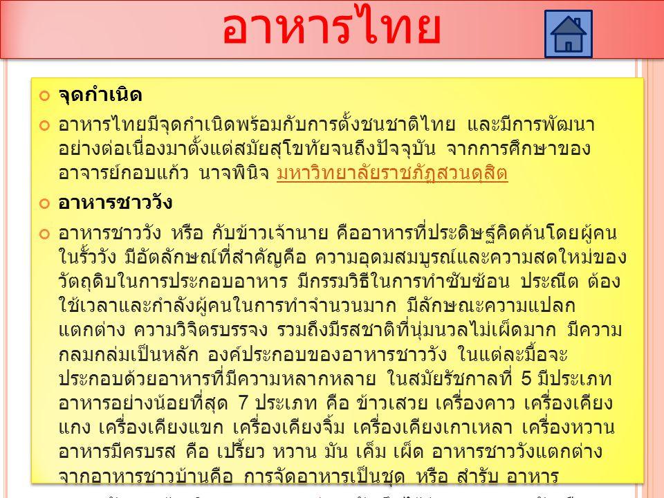 อาหารไทย จุดกำเนิด อาหารไทยมีจุดกำเนิดพร้อมกับการตั้งชนชาติไทย และมีการพัฒนา อย่างต่อเนื่องมาตั้งแต่สมัยสุโขทัยจนถึงปัจจุบัน จากการศึกษาของ อาจารย์กอบแก้ว นาจพินิจ มหาวิทยาลัยราชภัฏสวนดุสิต มหาวิทยาลัยราชภัฏสวนดุสิต อาหารชาววัง อาหารชาววัง หรือ กับข้าวเจ้านาย คืออาหารที่ประดิษฐ์คิดค้นโดยผู้คน ในรั้ววัง มีอัตลักษณ์ที่สำคัญคือ ความอุดมสมบูรณ์และความสดใหม่ของ วัตถุดิบในการประกอบอาหาร มีกรรมวิธีในการทำซับซ้อน ประณีต ต้อง ใช้เวลาและกำลังผู้คนในการทำจำนวนมาก มีลักษณะความแปลก แตกต่าง ความวิจิตรบรรจง รวมถึงมีรสชาติที่นุ่มนวลไม่เผ็ดมาก มีความ กลมกล่มเป็นหลัก องค์ประกอบของอาหารชาววัง ในแต่ละมื้อจะ ประกอบด้วยอาหารที่มีความหลากหลาย ในสมัยรัชกาลที่ 5 มีประเภท อาหารอย่างน้อยที่สุด 7 ประเภท คือ ข้าวเสวย เครื่องคาว เครื่องเคียง แกง เครื่องเคียงแขก เครื่องเคียงจิ้ม เครื่องเคียงเกาเหลา เครื่องหวาน อาหารมีครบรส คือ เปรี้ยว หวาน มัน เค็ม เผ็ด อาหารชาววังแตกต่าง จากอาหารชาวบ้านคือ การจัดอาหารเป็นชุด หรือ สำรับ อาหาร จากหลักฐานอ้างอิงเดอ ลาลูแบร์ จดบันทึกไว้ว่า อาหารชาววัง คือ อาหารชาวบ้าน แต่มีการนำเสนอที่สวยงาม ไม่มีก้าง ไม่มีกระดูก ต้อง เปื่อยนุ่ม ไม่มีของแข็ง ผักก็ต้องพอคำ หากมีเมล็ดก็ต้องนำออก [3] ถ้า เป็นเนื้อสันก็เป็นสันใน กุ้งก็ต้องกุ้งแม่น้ำไม่มีหัว ไม่ใช้ของหมัก ๆ ดอง ๆ หรือของแกงป่า หรือของอะไรที่คาวเดอ ลาลูแบร์ [3] กุ้งกุ้งแม่น้ำ จุดกำเนิด อาหารไทยมีจุดกำเนิดพร้อมกับการตั้งชนชาติไทย และมีการพัฒนา อย่างต่อเนื่องมาตั้งแต่สมัยสุโขทัยจนถึงปัจจุบัน จากการศึกษาของ อาจารย์กอบแก้ว นาจพินิจ มหาวิทยาลัยราชภัฏสวนดุสิต มหาวิทยาลัยราชภัฏสวนดุสิต อาหารชาววัง อาหารชาววัง หรือ กับข้าวเจ้านาย คืออาหารที่ประดิษฐ์คิดค้นโดยผู้คน ในรั้ววัง มีอัตลักษณ์ที่สำคัญคือ ความอุดมสมบูรณ์และความสดใหม่ของ วัตถุดิบในการประกอบอาหาร มีกรรมวิธีในการทำซับซ้อน ประณีต ต้อง ใช้เวลาและกำลังผู้คนในการทำจำนวนมาก มีลักษณะความแปลก แตกต่าง ความวิจิตรบรรจง รวมถึงมีรสชาติที่นุ่มนวลไม่เผ็ดมาก มีความ กลมกล่มเป็นหลัก องค์ประกอบของอาหารชาววัง ในแต่ละมื้อจะ ประกอบด้วยอาหารที่มีความหลากหลาย ในสมัยรัชกาลที่ 5 มีประเภท อาหารอย่างน้อยที่สุด 7 ประเภท คือ ข้าวเสวย เครื่องคาว เครื่องเคียง แกง เครื่องเคียงแขก เครื่องเคียงจิ้ม เครื่องเคี