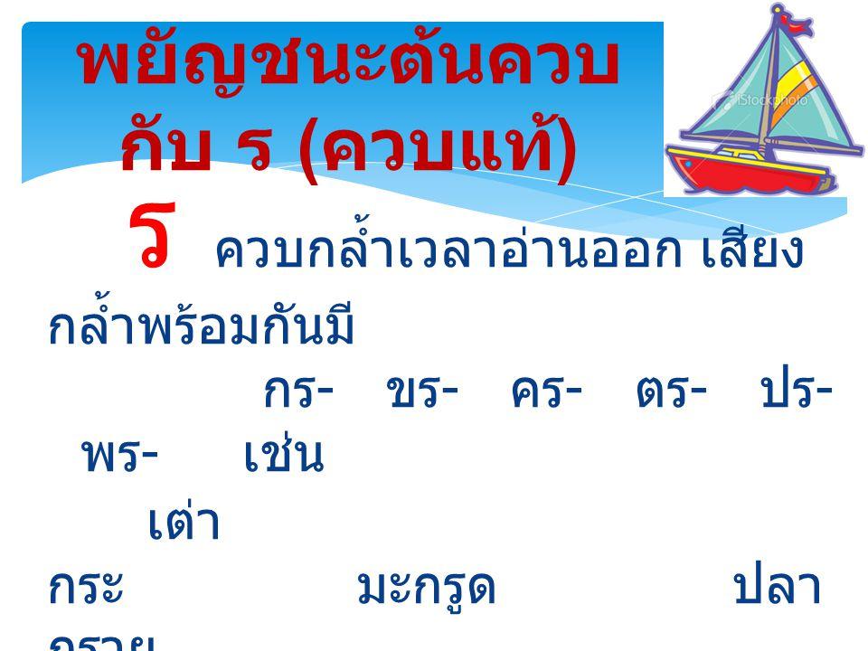 ร ควบกล้ำเวลาอ่านออก เสียง กล้ำพร้อมกันมี กร - ขร - คร - ตร - ปร - พร - เช่น เต่า กระ มะกรูด ปลา กราย กราบพระ ครีบ ปลา หอยแครง พริกไทย เครื่องบิน แปรงฟัน พยัญชนะต้นควบ กับ ร ( ควบแท้ )