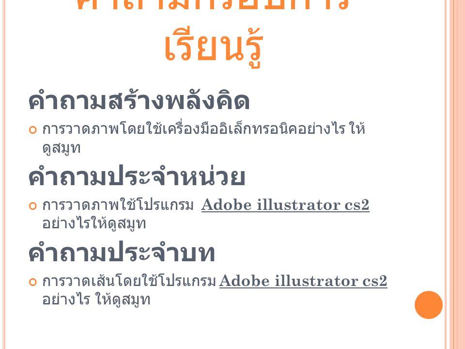 คำถามกรอบการ เรียนรู้ คำถามสร้างพลังคิด การวาดภาพโดยใช้เครื่องมืออิเล็กทรอนิคอย่างไร ให้ ดูสมูท คำถามประจำหน่วย การวาดภาพใช้โปรแกรม Adobe illustrator cs2 อย่างไรให้ดูสมูท คำถามประจำบท การวาดเส้นโดยใช้โปรแกรม Adobe illustrator cs2 อย่างไร ให้ดูสมูท