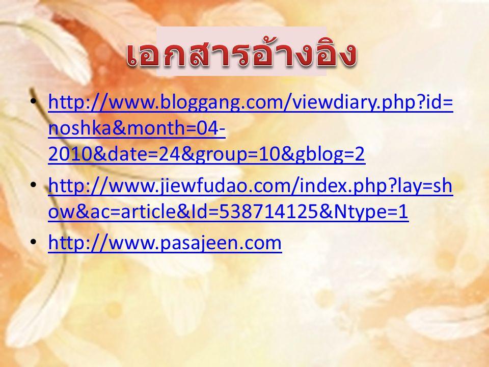 http://www.bloggang.com/viewdiary.php?id= noshka&month=04- 2010&date=24&group=10&gblog=2 http://www.bloggang.com/viewdiary.php?id= noshka&month=04- 2010&date=24&group=10&gblog=2 http://www.jiewfudao.com/index.php?lay=sh ow&ac=article&Id=538714125&Ntype=1 http://www.jiewfudao.com/index.php?lay=sh ow&ac=article&Id=538714125&Ntype=1 http://www.pasajeen.com