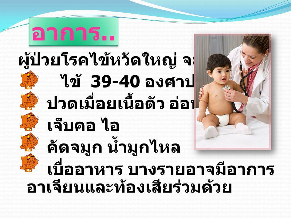 อาการ.. ผู้ป่วยโรคไข้หวัดใหญ่ จะมีอาการ ไข้ 39-40 องศาปวดศีรษะ ปวดเมื่อยเนื้อตัว อ่อนเพลีย เจ็บคอ ไอ คัดจมูก น้ำมูกไหล เบื่ออาหาร บางรายอาจมีอาการ อาเ