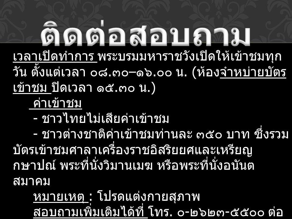 เวลาเปิดทำการ พระบรมมหาราชวังเปิดให้เข้าชมทุก วัน ตั้งแต่เวลา ๐๘. ๓๐ – ๑๖. ๐๐ น. ( ห้องจำหบ่ายบัตร เข้าชม ปิดเวลา ๑๕. ๓๐ น.) ค่าเข้าชม - ชาวไทยไม่เสีย