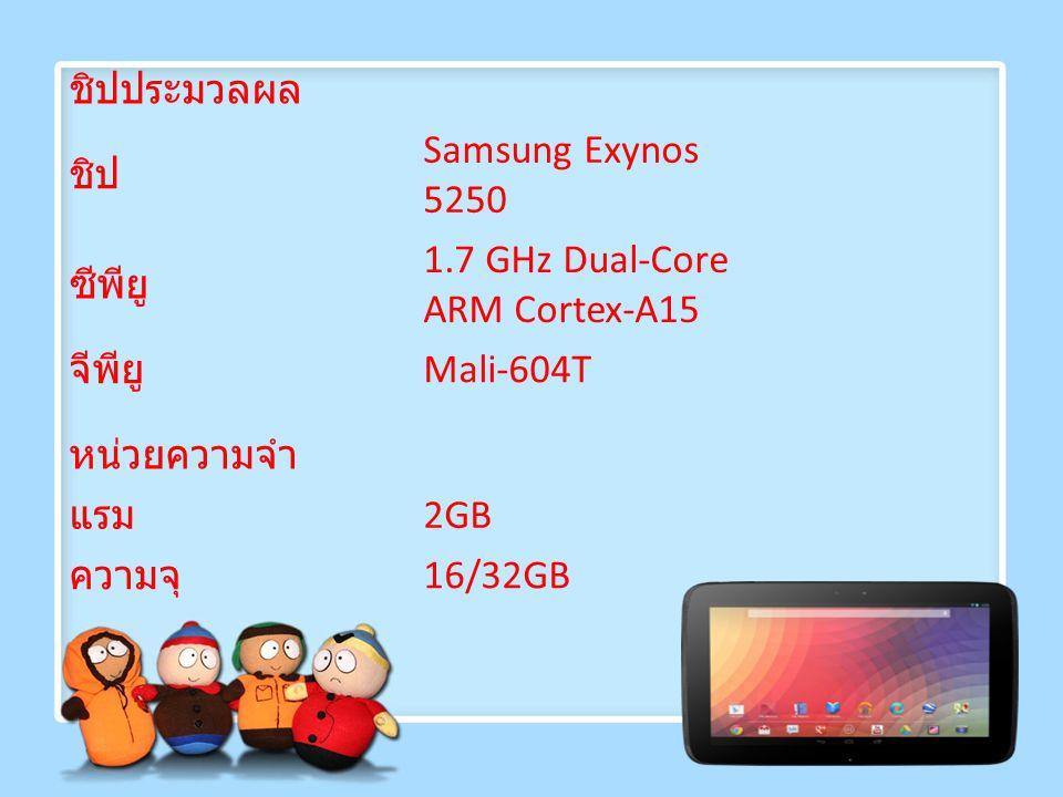 ชิปประมวลผล ชิป Samsung Exynos 5250 ซีพียู 1.7 GHz Dual-Core ARM Cortex-A15 จีพียู Mali-604T หน่วยความจำ แรม 2GB ความจุ 16/32GB