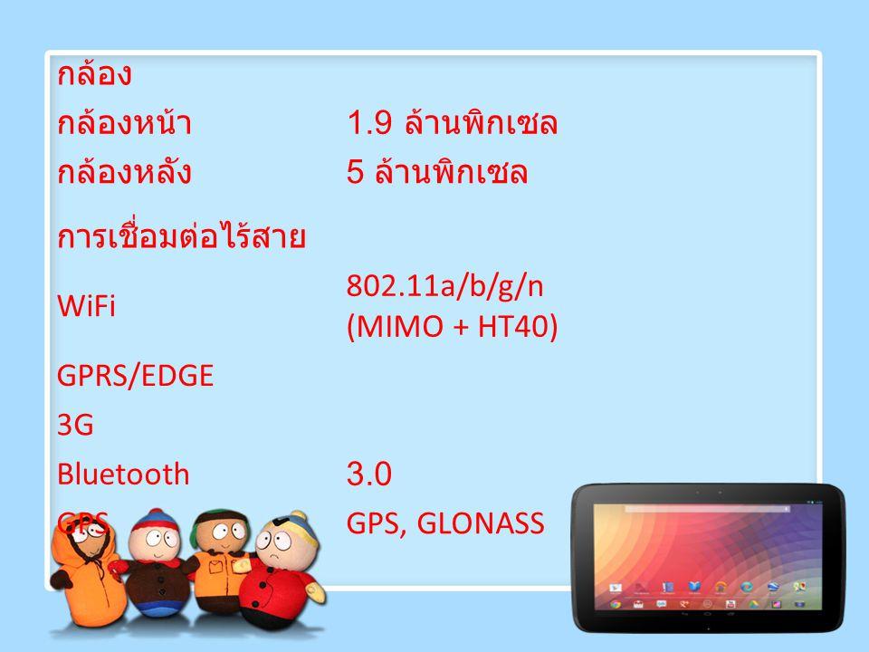 กล้อง กล้องหน้า 1.9 ล้านพิกเซล กล้องหลัง 5 ล้านพิกเซล การเชื่อมต่อไร้สาย WiFi 802.11a/b/g/n (MIMO + HT40) GPRS/EDGE 3G Bluetooth3.0 GPSGPS, GLONASS