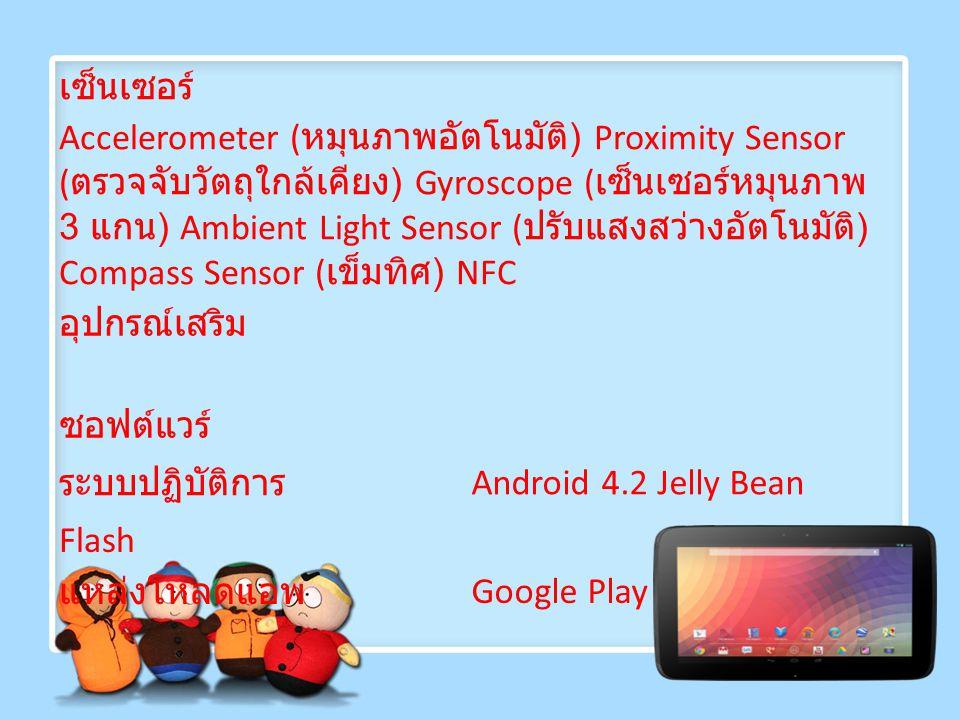 เซ็นเซอร์ Accelerometer ( หมุนภาพอัตโนมัติ ) Proximity Sensor ( ตรวจจับวัตถุใกล้เคียง ) Gyroscope ( เซ็นเซอร์หมุนภาพ 3 แกน ) Ambient Light Sensor ( ปรับแสงสว่างอัตโนมัติ ) Compass Sensor ( เข็มทิศ ) NFC อุปกรณ์เสริม ซอฟต์แวร์ ระบบปฏิบัติการ Android 4.2 Jelly Bean Flash แหล่งโหลดแอพ Google Play