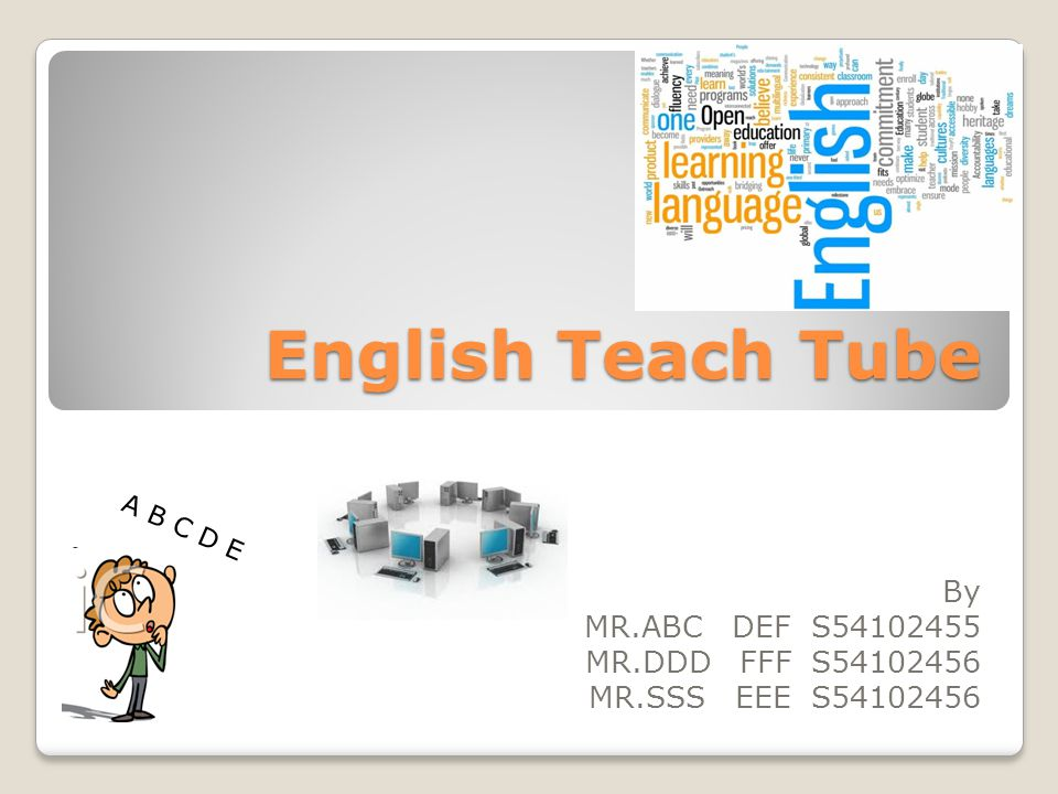 English Teach Tube By MR.ABC DEF S54102455 MR.DDD FFF S54102456 MR.SSS EEE S54102456 A B C D E