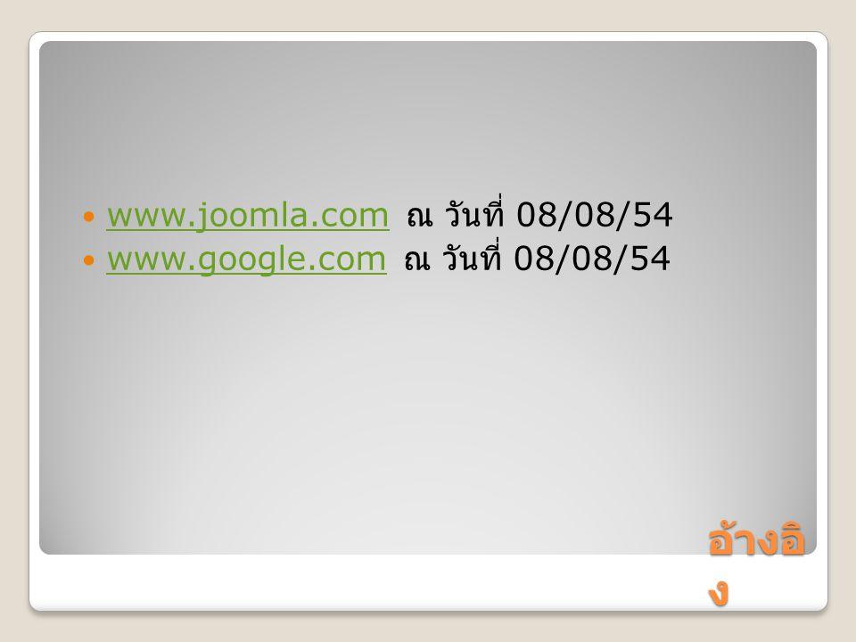 อ้างอิ ง www.joomla.com ณ วันที่ 08/08/54 www.joomla.com www.google.com ณ วันที่ 08/08/54 www.google.com