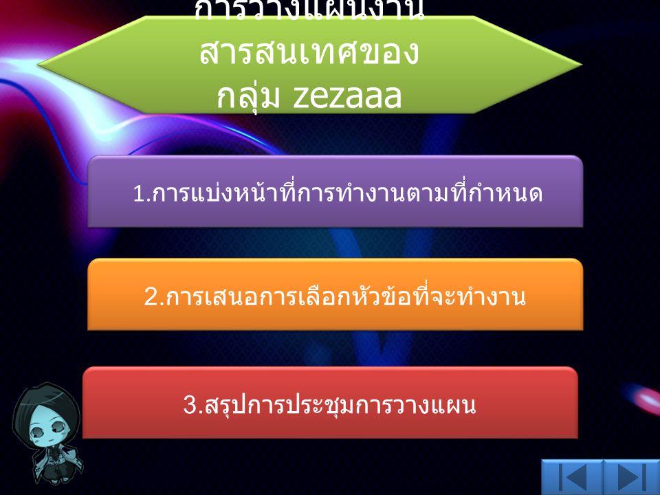 การวางแผนงาน สารสนเทศของ กลุ่ม zezaaa การวางแผนงาน สารสนเทศของ กลุ่ม zezaaa 1. การแบ่งหน้าที่การทำงานตามที่กำหนด 2. การเสนอการเลือกหัวข้อที่จะทำงาน 3.