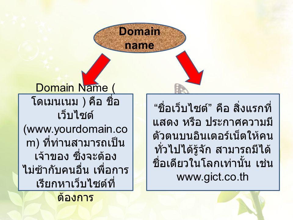 Domain name Domain Name ( โดเมนเนม ) คือ ชื่อ เว็บไซต์ (www.yourdomain.co m) ที่ท่านสามารถเป็น เจ้าของ ซึ่งจะต้อง ไม่ซ้ากับคนอื่น เพื่อการ เรียกหาเว็บ