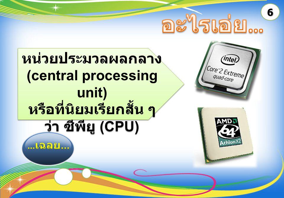 6 หน่วยประมวลผลกลาง (central processing unit) หรือที่นิยมเรียกสั้น ๆ ว่า ซีพียู (CPU) หน่วยประมวลผลกลาง (central processing unit) หรือที่นิยมเรียกสั้น ๆ ว่า ซีพียู (CPU)