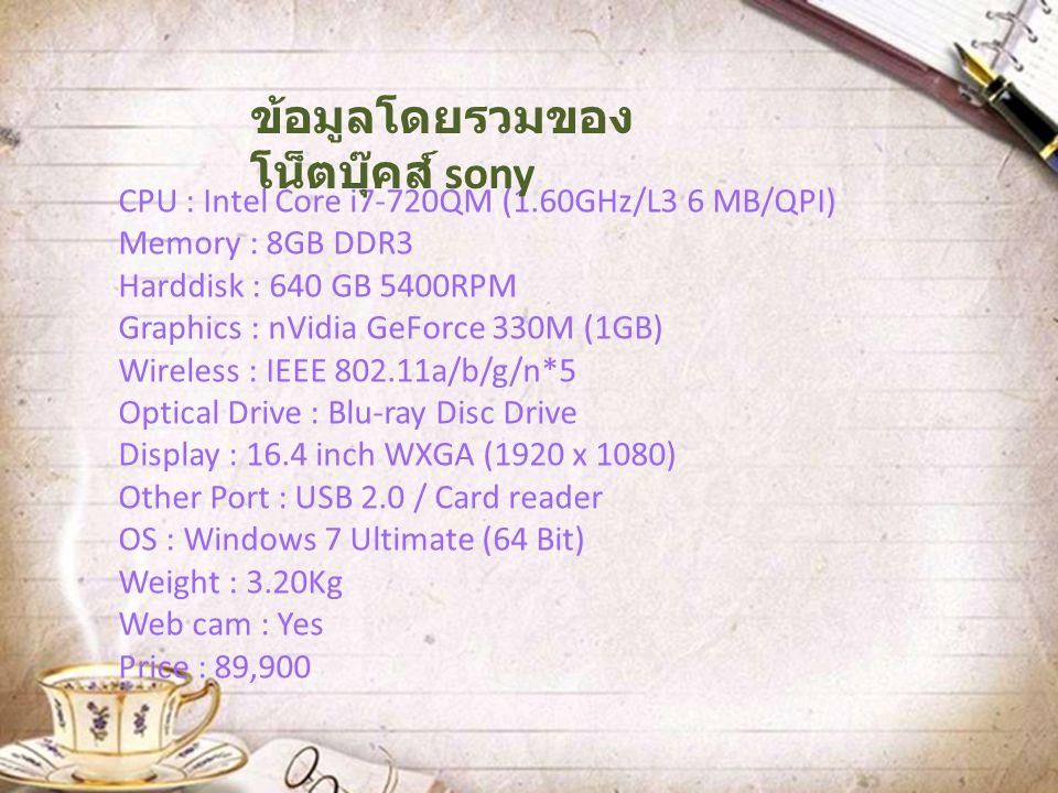 CPU : Intel Core i7-720QM (1.60GHz/L3 6 MB/QPI) Memory : 8GB DDR3 Harddisk : 640 GB 5400RPM Graphics : nVidia GeForce 330M (1GB) Wireless : IEEE 802.1