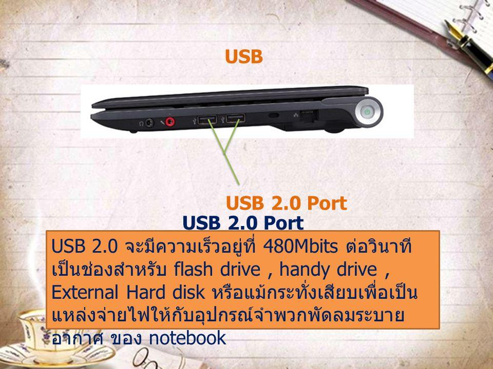 USB 2.0 Port USB 2.0 จะมีความเร็วอยู่ที่ 480Mbits ต่อวินาที เป็นช่องสำหรับ flash drive, handy drive, External Hard disk หรือแม้กระทั่งเสียบเพื่อเป็น แ