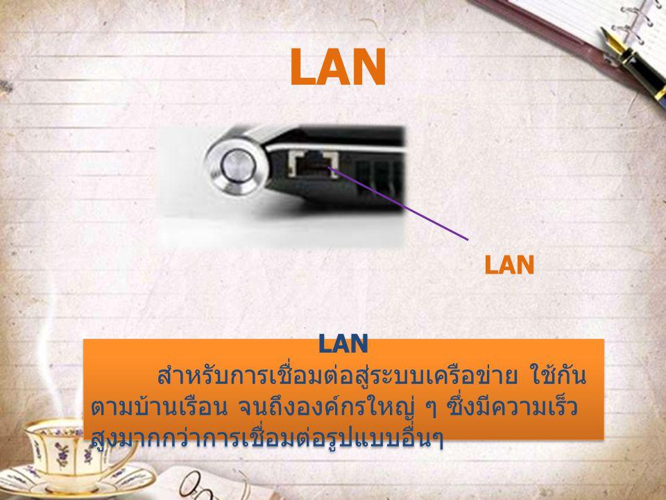 LAN สำหรับการเชื่อมต่อสู่ระบบเครือข่าย ใช้กัน ตามบ้านเรือน จนถึงองค์กรใหญ่ ๆ ซึ่งมีความเร็ว สูงมากกว่าการเชื่อมต่อรูปแบบอื่นๆ LAN สำหรับการเชื่อมต่อสู