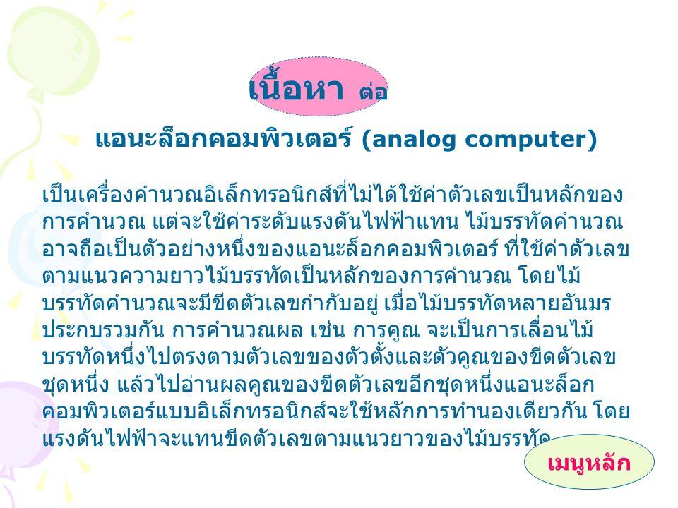 แอนะล็อกคอมพิวเตอร์ (analog computer) เป็นเครื่องคำนวณอิเล็กทรอนิกส์ที่ไม่ได้ใช้ค่าตัวเลขเป็นหลักของ การคำนวณ แต่จะใช้ค่าระดับแรงดันไฟฟ้าแทน ไม้บรรทัดคำนวณ อาจถือเป็นตัวอย่างหนึ่งของแอนะล็อกคอมพิวเตอร์ ที่ใช้ค่าตัวเลข ตามแนวความยาวไม้บรรทัดเป็นหลักของการคำนวณ โดยไม้ บรรทัดคำนวณจะมีขีดตัวเลขกำกับอยู่ เมื่อไม้บรรทัดหลายอันมร ประกบรวมกัน การคำนวณผล เช่น การคูณ จะเป็นการเลื่อนไม้ บรรทัดหนึ่งไปตรงตามตัวเลขของตัวตั้งและตัวคูณของขีดตัวเลข ชุดหนึ่ง แล้วไปอ่านผลคูณของขีดตัวเลขอีกชุดหนึ่งแอนะล็อก คอมพิวเตอร์แบบอิเล็กทรอนิกส์จะใช้หลักการทำนองเดียวกัน โดย แรงดันไฟฟ้าจะแทนขีดตัวเลขตามแนวยาวของไม้บรรทัด เนื้อหา ต่อ เมนูหลัก