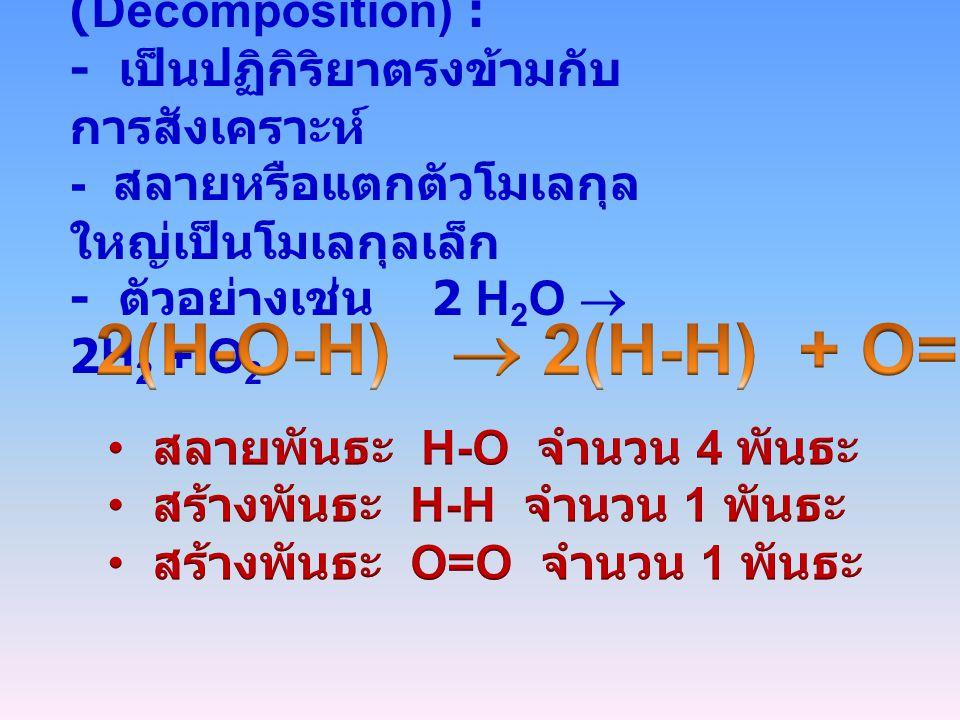 2. ปฏิกิริยาสลายตัว (Decomposition) : - เป็นปฏิกิริยาตรงข้ามกับ การสังเคราะห์ - สลายหรือแตกตัวโมเลกุล ใหญ่เป็นโมเลกุลเล็ก - ตัวอย่างเช่น 2 H 2 O  2H