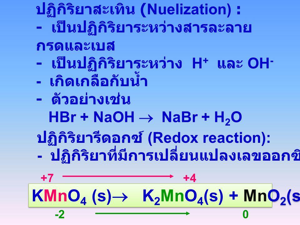 ปฏิกิริยาสะเทิน (Nuelization) : - เป็นปฏิกิริยาระหว่างสารละลาย กรดและเบส - เป็นปฏิกิริยาระหว่าง H + และ OH - - เกิดเกลือกับน้ำ - ตัวอย่างเช่น HBr + Na