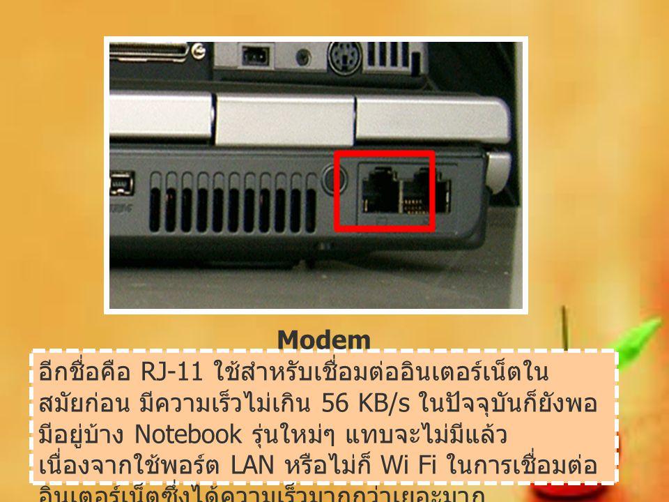 Modem อีกชื่อคือ RJ-11 ใช้สำหรับเชื่อมต่ออินเตอร์เน็ตใน สมัยก่อน มีความเร็วไม่เกิน 56 KB/s ในปัจจุบันก็ยังพอ มีอยู่บ้าง Notebook รุ่นใหม่ๆ แทบจะไม่มีแ