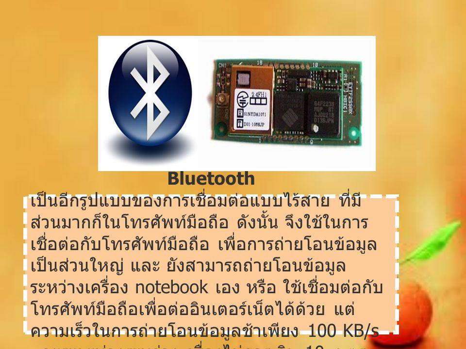 Bluetooth เป็นอีกรูปแบบของการเชื่อมต่อแบบไร้สาย ที่มี ส่วนมากก็ในโทรศัพท์มือถือ ดังนั้น จึงใช้ในการ เชื่อต่อกับโทรศัพท์มือถือ เพื่อการถ่ายโอนข้อมูล เป