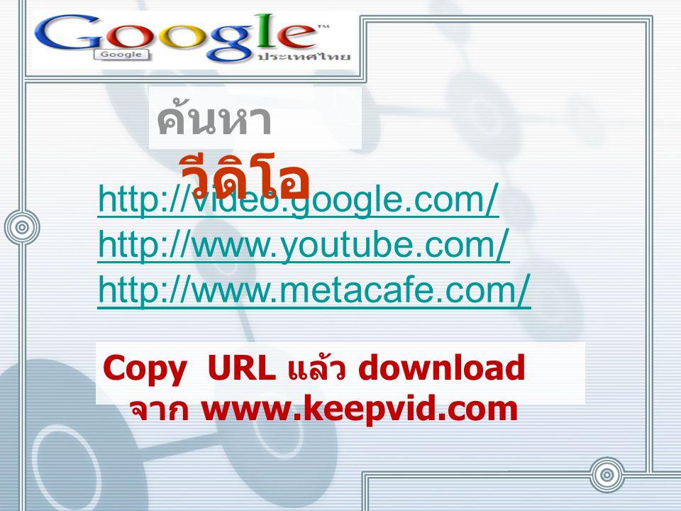 http://video.google.com / http://www.youtube.com / http://www.metacafe.com / ค้นหา วีดิโอ Copy URL แล้ว download จาก www.keepvid.com