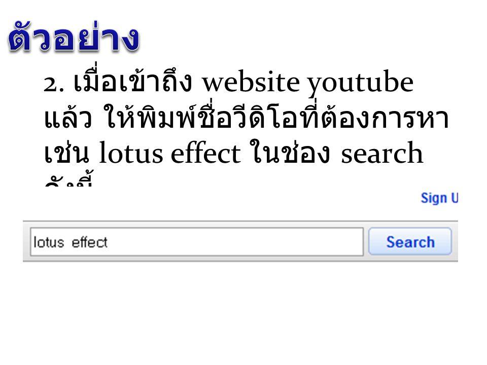 2. เมื่อเข้าถึง website youtube แล้ว ให้พิมพ์ชื่อวีดิโอที่ต้องการหา เช่น lotus effect ในช่อง search ดังนี้