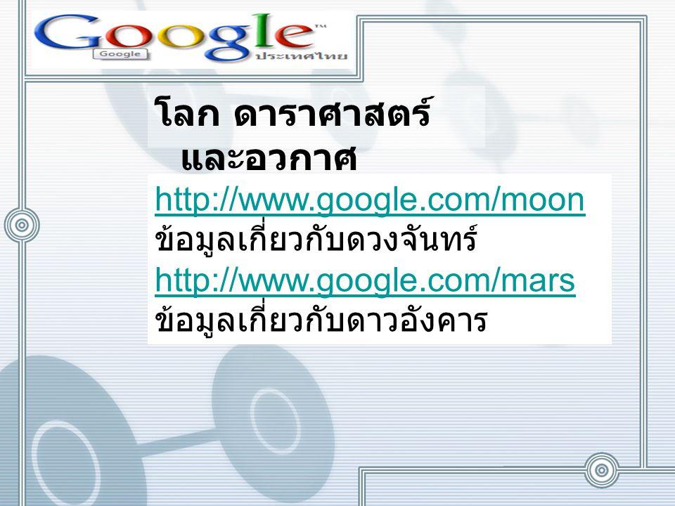 โลก ดาราศาสตร์ และอวกาศ http://www.google.com/moon ข้อมูลเกี่ยวกับดวงจันทร์ http://www.google.com/mars ข้อมูลเกี่ยวกับดาวอังคาร