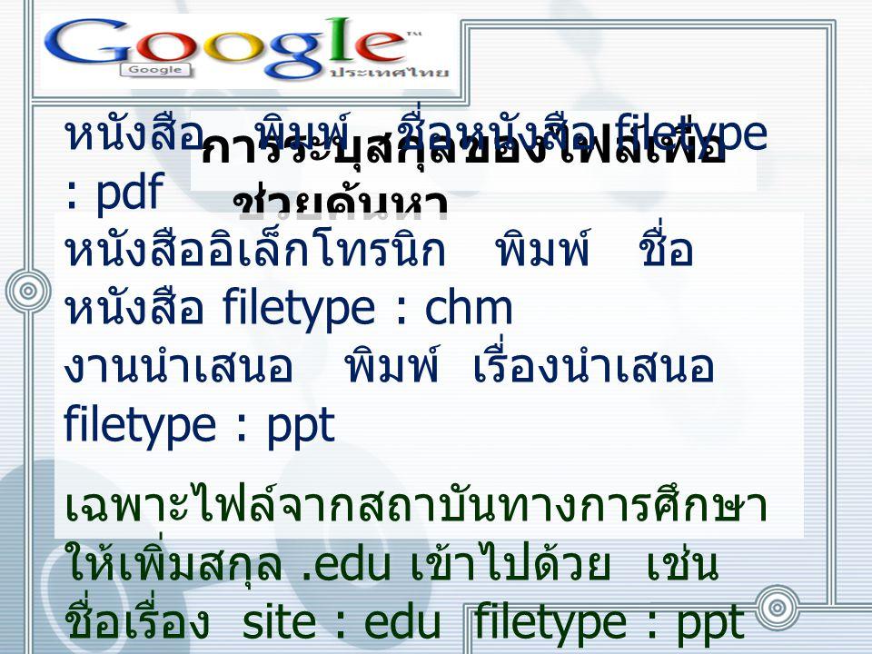 การระบุสกุลของไฟล์เพื่อ ช่วยค้นหา หนังสือ พิมพ์ ชื่อหนังสือ filetype : pdf หนังสืออิเล็กโทรนิก พิมพ์ ชื่อ หนังสือ filetype : chm งานนำเสนอ พิมพ์ เรื่องนำเสนอ filetype : ppt เฉพาะไฟล์จากสถาบันทางการศึกษา ให้เพิ่มสกุล.edu เข้าไปด้วย เช่น ชื่อเรื่อง site : edu filetype : ppt