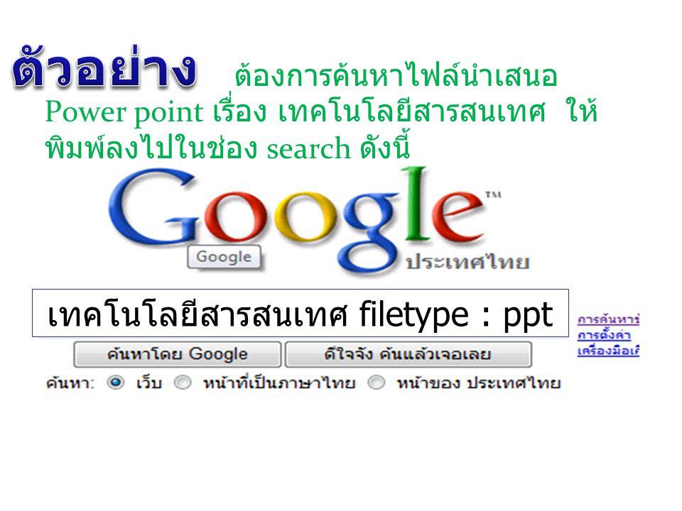 ต้องการค้นหาไฟล์นำเสนอ Power point เรื่อง เทคโนโลยีสารสนเทศ ให้ พิมพ์ลงไปในช่อง search ดังนี้ เทคโนโลยีสารสนเทศ filetype : ppt
