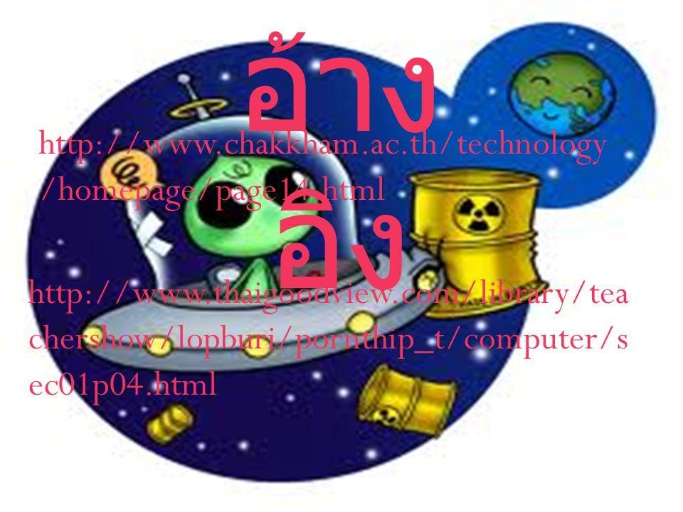 อ้าง อิง http://www.chakkham.ac.th/technology /homepage/page14.html http://www.thaigoodview.com/library/tea chershow/lopburi/pornthip_t/computer/s ec01p04.html