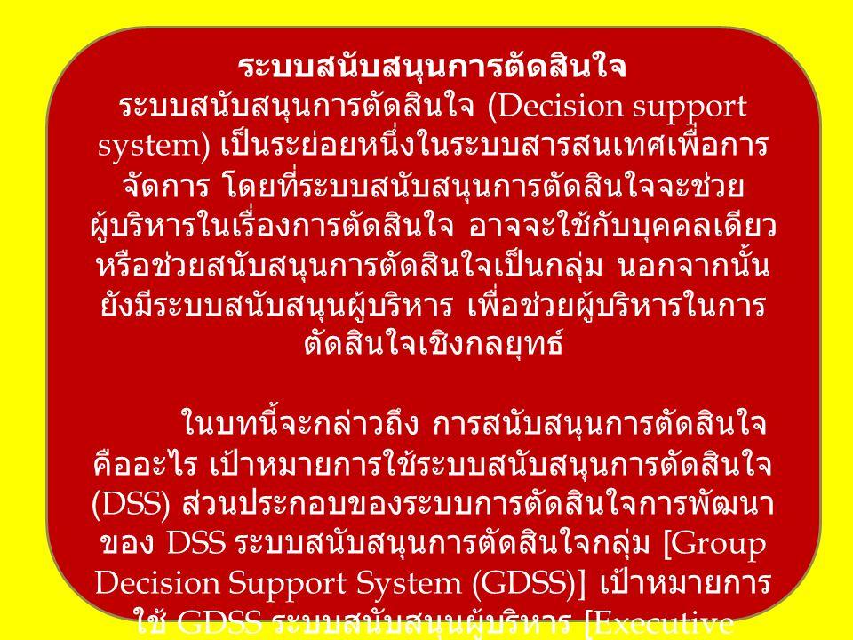 ระบบสนับสนุนการตัดสินใจ ระบบสนับสนุนการตัดสินใจ (Decision support system) เป็นระย่อยหนึ่งในระบบสารสนเทศเพื่อการ จัดการ โดยที่ระบบสนับสนุนการตัดสินใจจะช่วย ผู้บริหารในเรื่องการตัดสินใจ อาจจะใช้กับบุคคลเดียว หรือช่วยสนับสนุนการตัดสินใจเป็นกลุ่ม นอกจากนั้น ยังมีระบบสนับสนุนผู้บริหาร เพื่อช่วยผู้บริหารในการ ตัดสินใจเชิงกลยุทธ์ ในบทนี้จะกล่าวถึง การสนับสนุนการตัดสินใจ คืออะไร เป้าหมายการใช้ระบบสนับสนุนการตัดสินใจ (DSS) ส่วนประกอบของระบบการตัดสินใจการพัฒนา ของ DSS ระบบสนับสนุนการตัดสินใจกลุ่ม [Group Decision Support System (GDSS)] เป้าหมายการ ใช้ GDSS ระบบสนับสนุนผู้บริหาร [Executive Support System (ESS)]