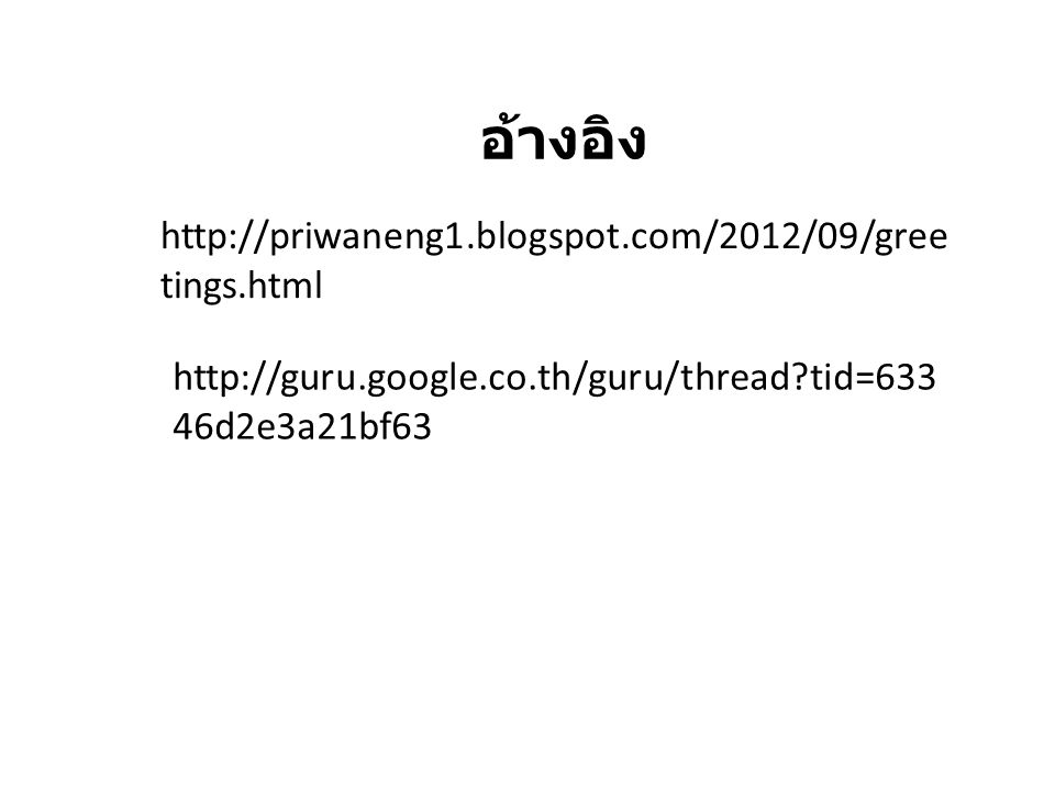 http://priwaneng1.blogspot.com/2012/09/gree tings.html http://guru.google.co.th/guru/thread?tid=633 46d2e3a21bf63 อ้างอิง