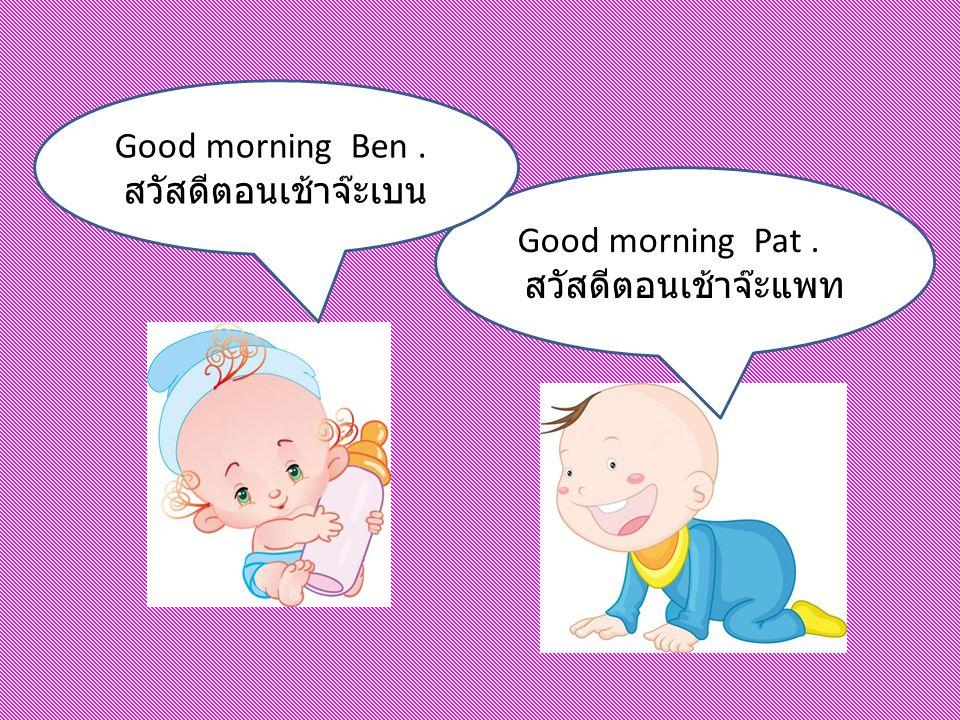 Good morning Pat. สวัสดีตอนเช้าจ๊ะแพท Good morning Ben. สวัสดีตอนเช้าจ๊ะเบน