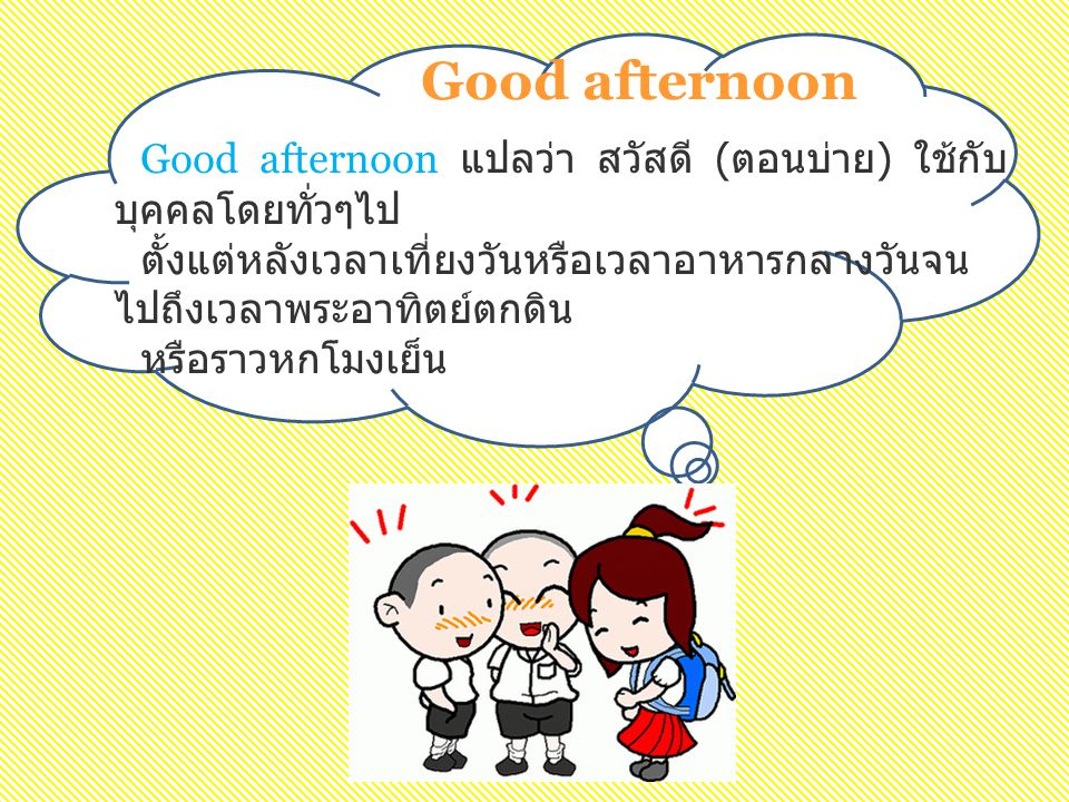 Good afternoon Good afternoon แปลว่า สวัสดี ( ตอนบ่าย ) ใช้กับ บุคคลโดยทั่วๆไป ตั้งแต่หลังเวลาเที่ยงวันหรือเวลาอาหารกลางวันจน ไปถึงเวลาพระอาทิตย์ตกดิน